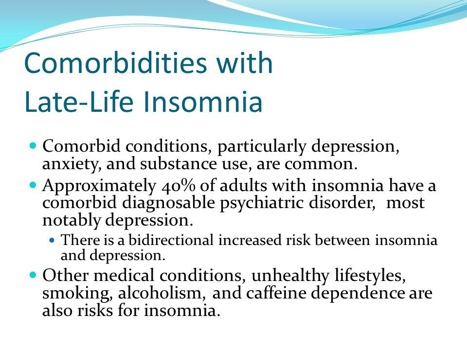 Comorbidities with Late-Life Insomnia Comorbid conditions, particularly depression, anxiety, and substance use, are common. Approximately 40% of adult
