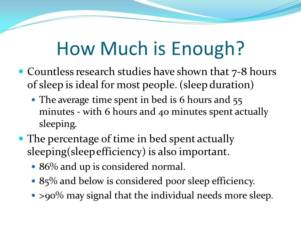 How Much is Enough? Countless research studies have shown that 7-8 hours of sleep is ideal for most people. (sleep duration) The average time spent in