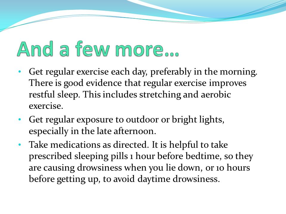 Get regular exercise each day, preferably in the morning. There is good evidence that regular exercise improves restful sleep. This includes stretchin
