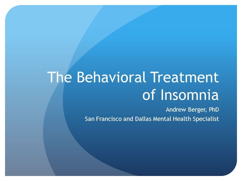 The Behavioral Treatment of Insomnia Andrew Berger, PhD San Francisco and Dallas Mental Health Specialist