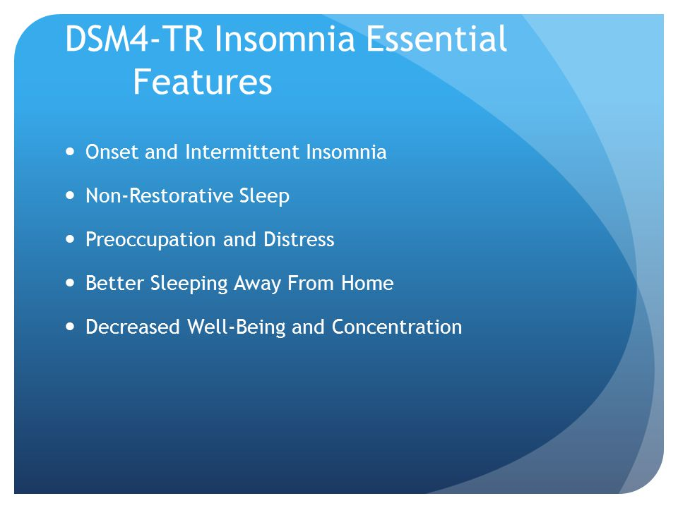 DSM4-TR Insomnia Essential Features Onset and Intermittent Insomnia Non-Restorative Sleep Preoccupation and Distress Better Sleeping Away From Home Decreased Well-Being and Concentration