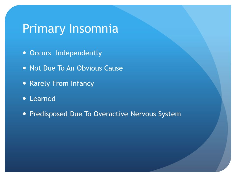Primary Insomnia Occurs Independently Not Due To An Obvious Cause Rarely From Infancy Learned Predisposed Due To Overactive Nervous System