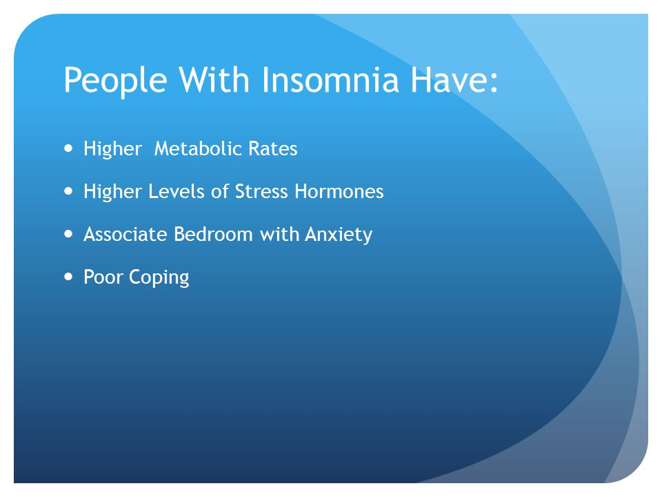 People With Insomnia Have: Higher Metabolic Rates Higher Levels of Stress Hormones Associate Bedroom with Anxiety Poor Coping