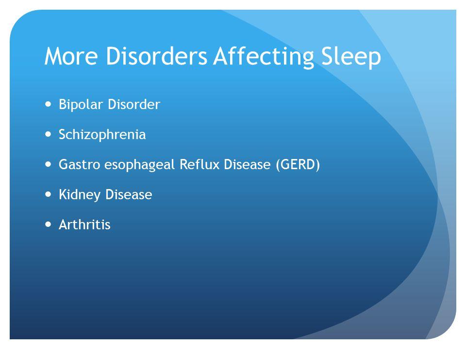 More Disorders Affecting Sleep Bipolar Disorder Schizophrenia Gastro esophageal Reflux Disease (GERD) Kidney Disease Arthritis