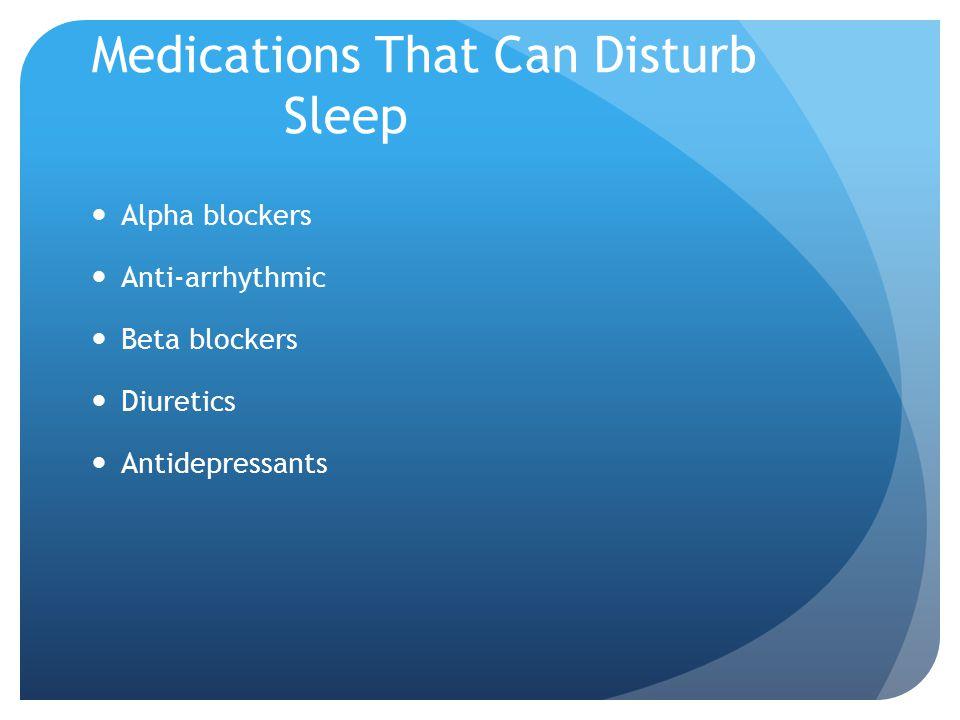 Medications That Can Disturb Sleep Alpha blockers Anti-arrhythmic Beta blockers Diuretics Antidepressants