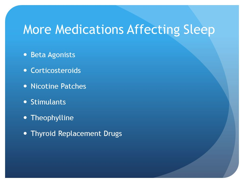 More Medications Affecting Sleep Beta Agonists Corticosteroids Nicotine Patches Stimulants Theophylline Thyroid Replacement Drugs