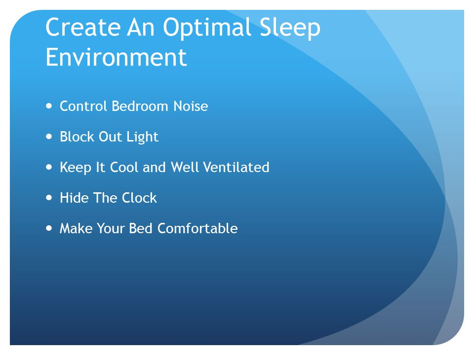 Create An Optimal Sleep Environment Control Bedroom Noise Block Out Light Keep It Cool and Well Ventilated Hide The Clock Make Your Bed Comfortable