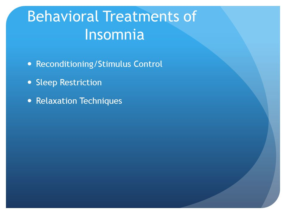 Behavioral Treatments of Insomnia Reconditioning/Stimulus Control Sleep Restriction Relaxation Techniques
