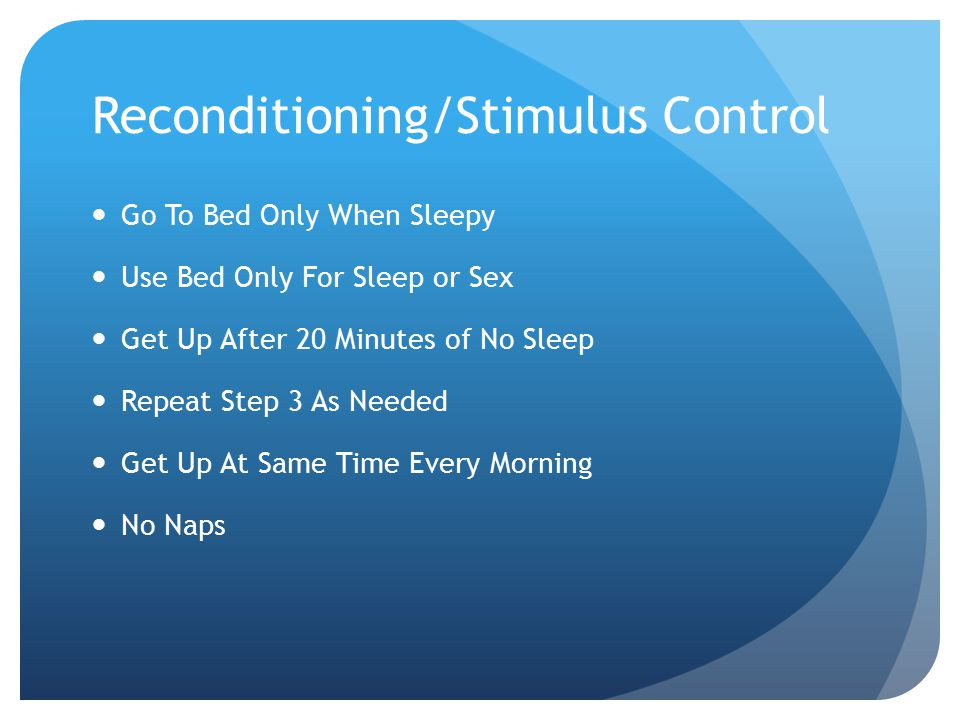 Reconditioning/Stimulus Control Go To Bed Only When Sleepy Use Bed Only For Sleep or Sex Get Up After 20 Minutes of No Sleep Repeat Step 3 As Needed Get Up At Same Time Every Morning No Naps