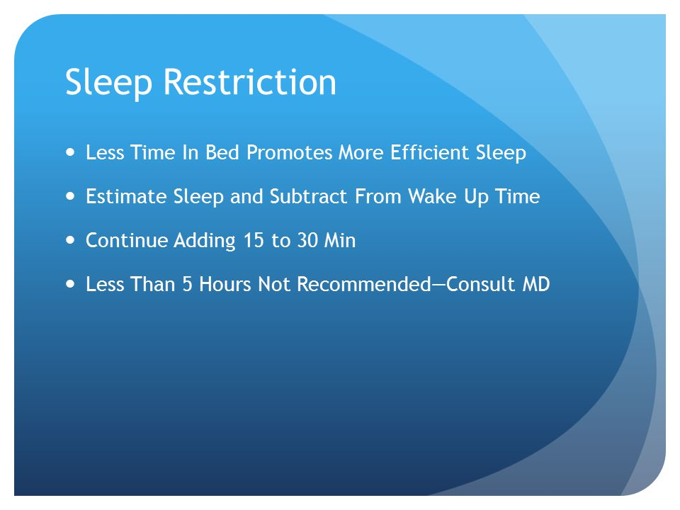 Sleep Restriction Less Time In Bed Promotes More Efficient Sleep Estimate Sleep and Subtract From Wake Up Time Continue Adding 15 to 30 Min Less Than 5 Hours Not Recommended—Consult MD