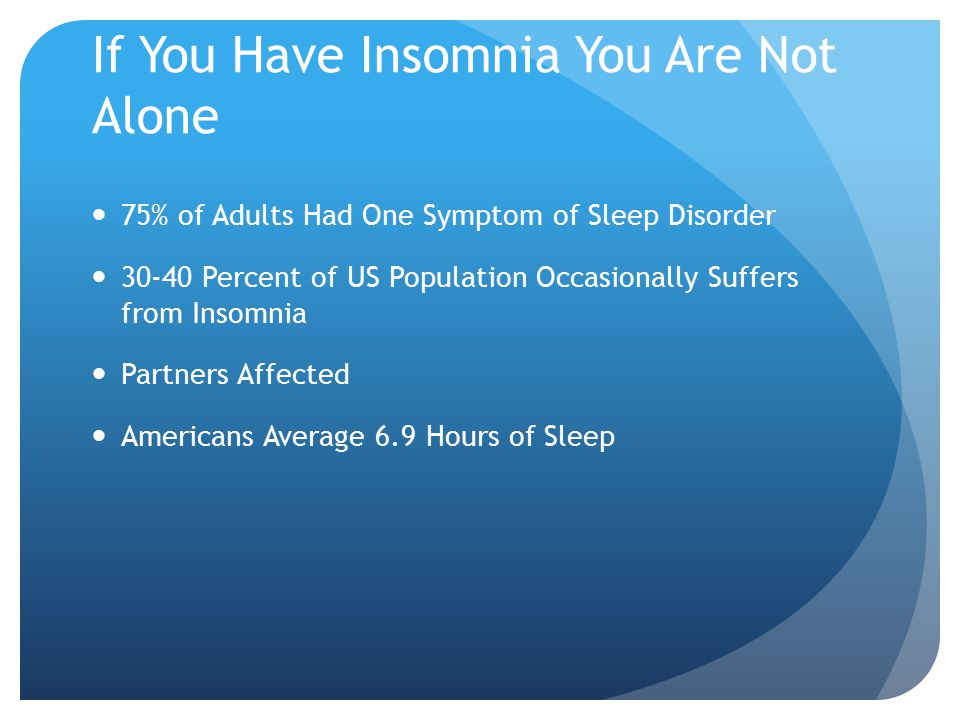 If You Have Insomnia You Are Not Alone 75% of Adults Had One Symptom of Sleep Disorder 30-40 Percent of US Population Occasionally Suffers from Insomnia Partners Affected Americans Average 6.9 Hours of Sleep