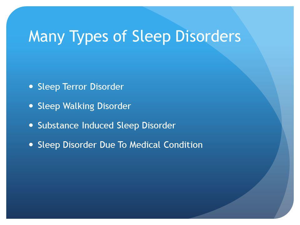 Many Types of Sleep Disorders Sleep Terror Disorder Sleep Walking Disorder Substance Induced Sleep Disorder Sleep Disorder Due To Medical Condition
