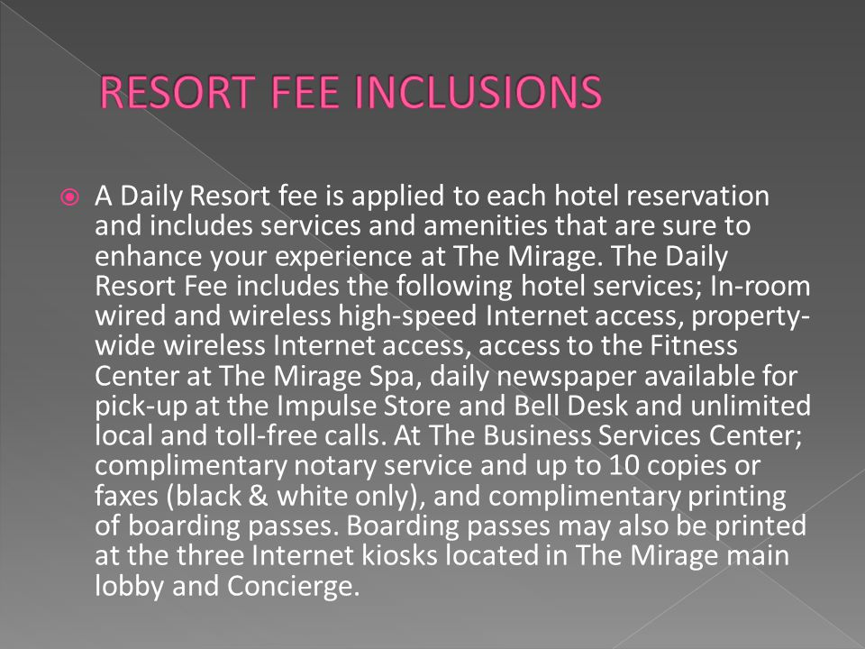  A Daily Resort fee is applied to each hotel reservation and includes services and amenities that are sure to enhance your experience at The Mirage.
