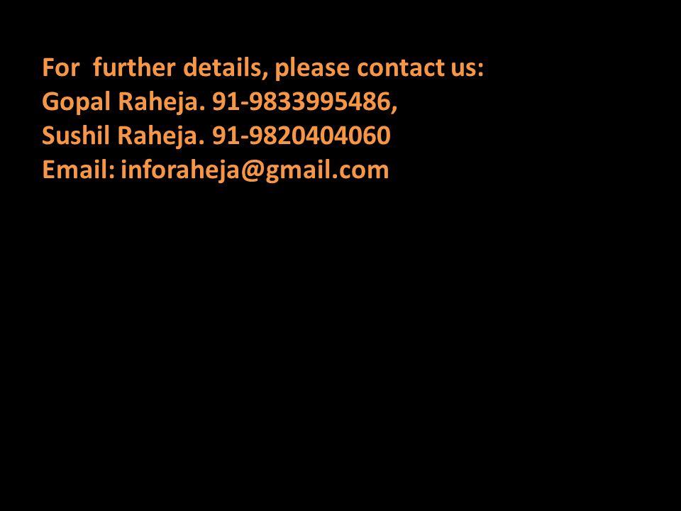 For further details, please contact us: Gopal Raheja. 91-9833995486, Sushil Raheja. 91-9820404060 Email: inforaheja@gmail.com