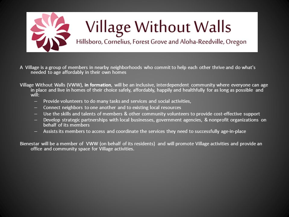 Village Without Walls A Village is a group of members in nearby neighborhoods who commit to help each other thrive and do what s needed to age affordably in their own homes Village Without Walls (VWW), in formation, will be an inclusive, interdependent community where everyone can age in place and live in homes of their choice safely, affordably, happily and healthfully for as long as possible and will: – Provide volunteers to do many tasks and services and social activities, – Connect neighbors to one another and to existing local resources – Use the skills and talents of members & other community volunteers to provide cost-effective support – Develop strategic partnerships with local businesses, government agencies, & nonprofit organizations on behalf of its members – Assists its members to access and coordinate the services they need to successfully age-in-place Bienestar will be a member of VWW (on behalf of its residents) and will promote Village activities and provide an office and community space for Village activities.