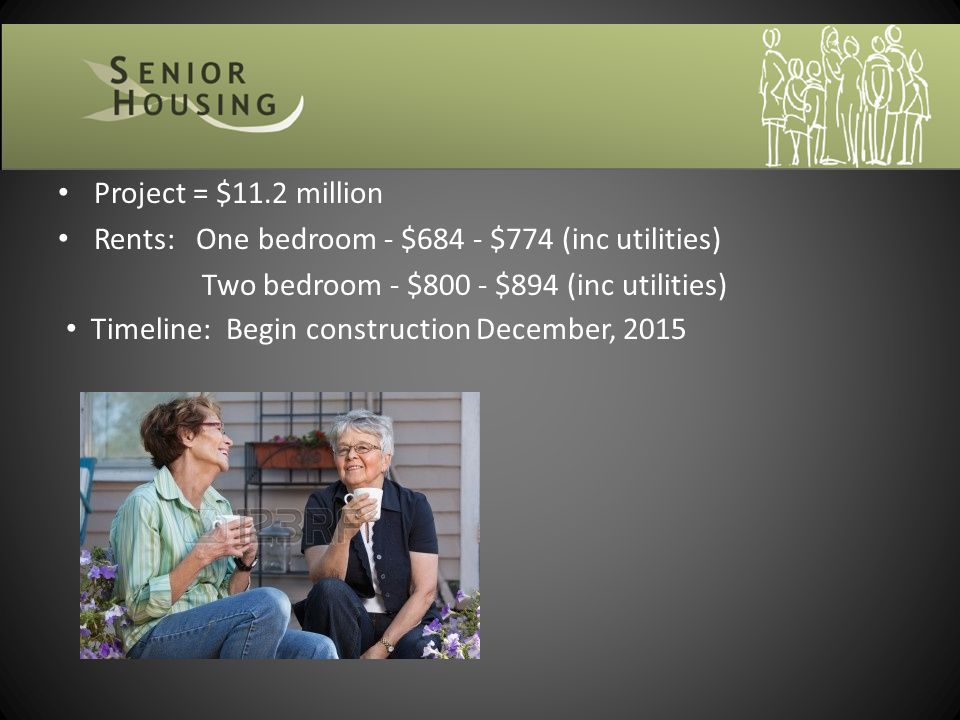 Project = $11.2 million Rents: One bedroom - $684 - $774 (inc utilities) Two bedroom - $800 - $894 (inc utilities) Timeline: Begin construction December, 2015