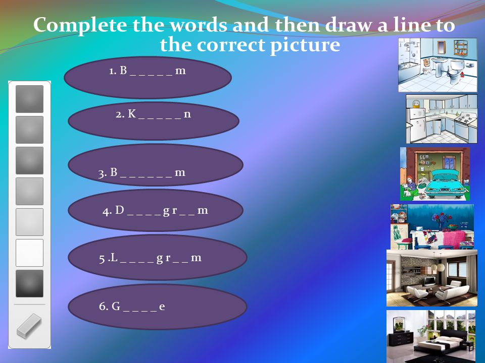 Complete the words and then draw a line to the correct picture 3. B _ _ _ _ _ _ m 4. D _ _ _ _ g r _ _ m 1. B _ _ _ _ _ m 2. K _ _ _ _ _ n 5.L _ _ _ _
