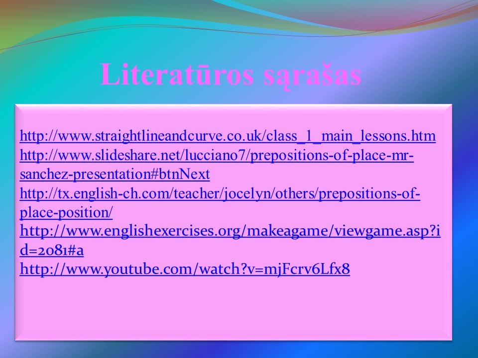 Literatūros sąrašas http://www.straightlineandcurve.co.uk/class_1_main_lessons.htm http://www.slideshare.net/lucciano7/prepositions-of-place-mr- sanch