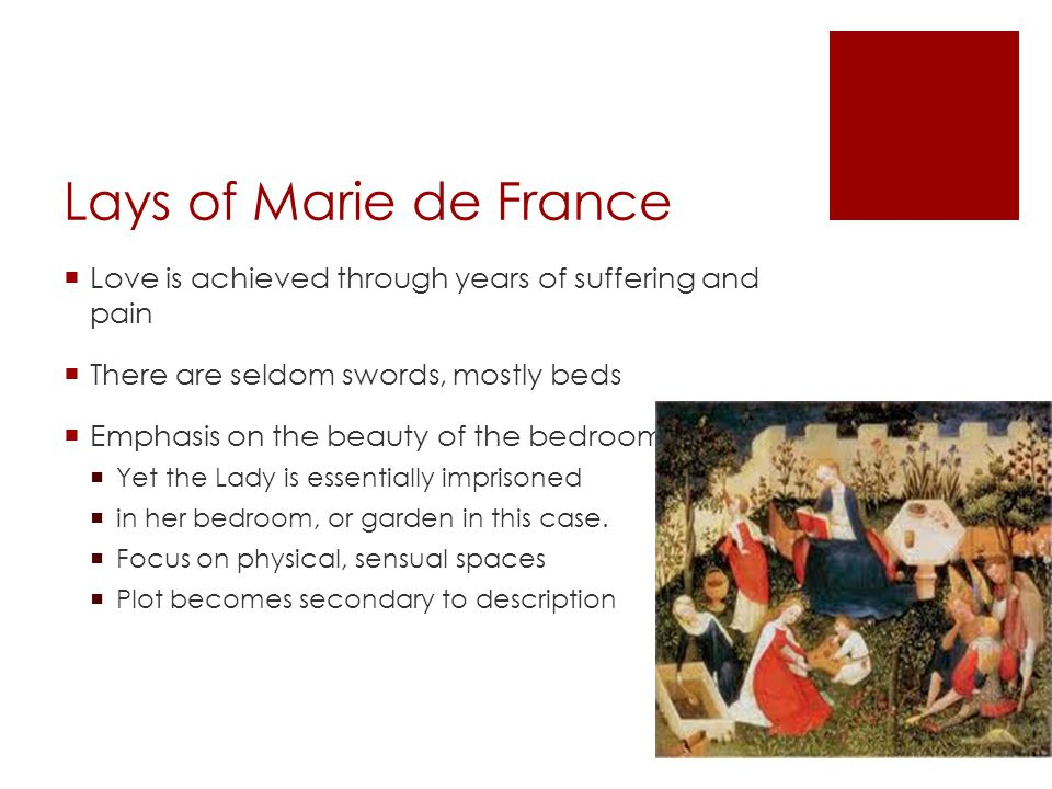 Lays of Marie de France  Love is achieved through years of suffering and pain  There are seldom swords, mostly beds  Emphasis on the beauty of the bedroom  Yet the Lady is essentially imprisoned  in her bedroom, or garden in this case.