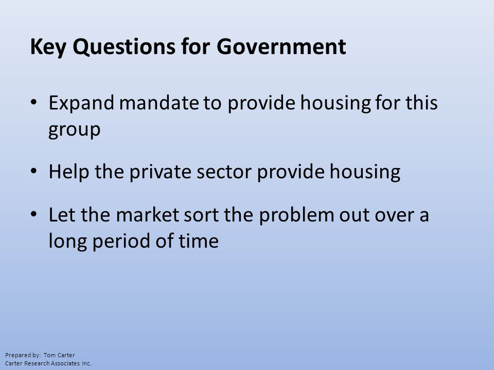 Key Questions for Government Expand mandate to provide housing for this group Help the private sector provide housing Let the market sort the problem out over a long period of time Prepared by: Tom Carter Carter Research Associates Inc.