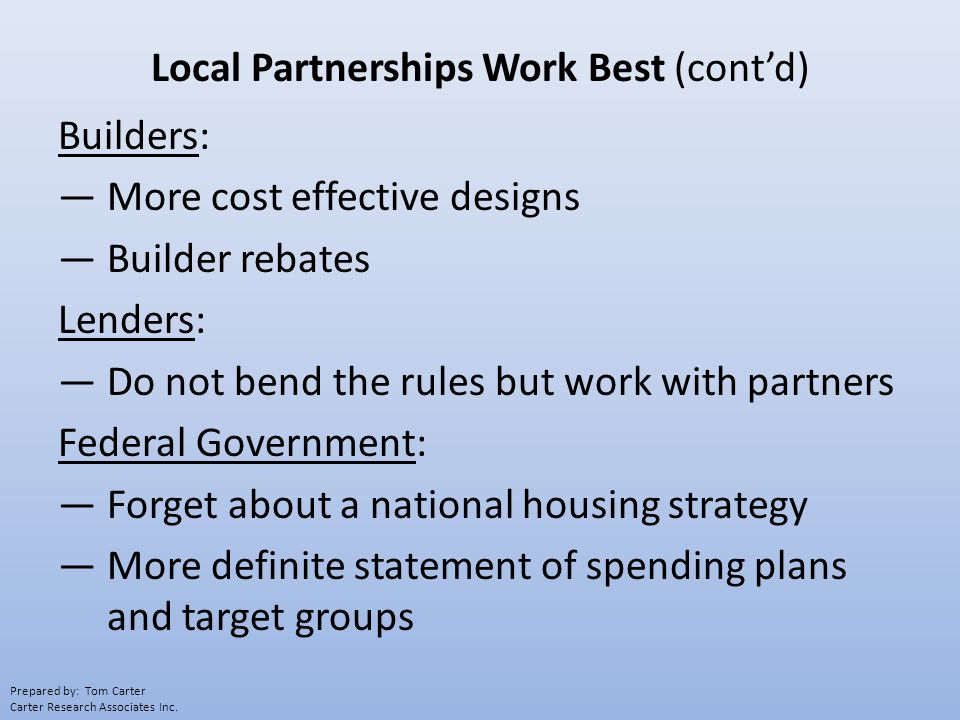 Local Partnerships Work Best (cont'd) Builders: —More cost effective designs —Builder rebates Lenders: —Do not bend the rules but work with partners Federal Government: —Forget about a national housing strategy —More definite statement of spending plans and target groups Prepared by: Tom Carter Carter Research Associates Inc.