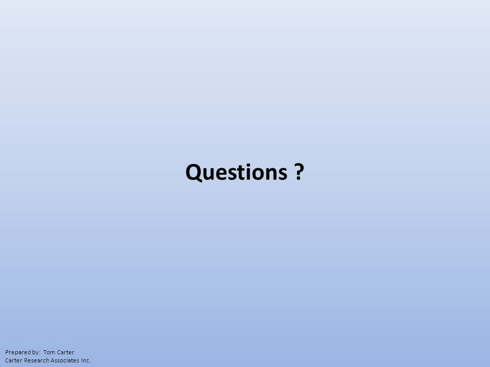Questions ? Prepared by: Tom Carter Carter Research Associates Inc.