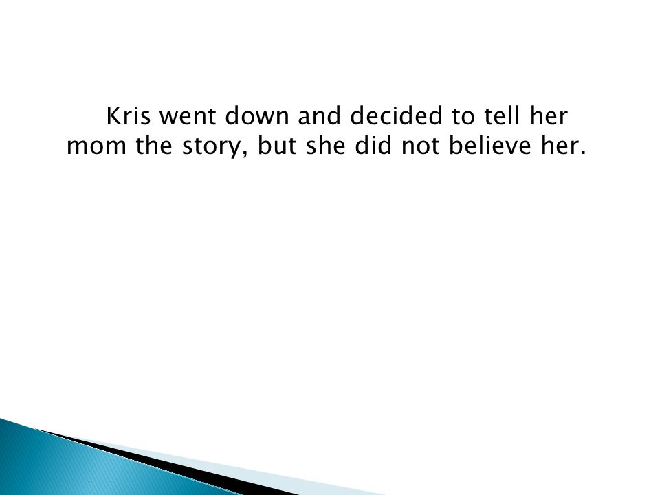 Kris went down and decided to tell her mom the story, but she did not believe her.