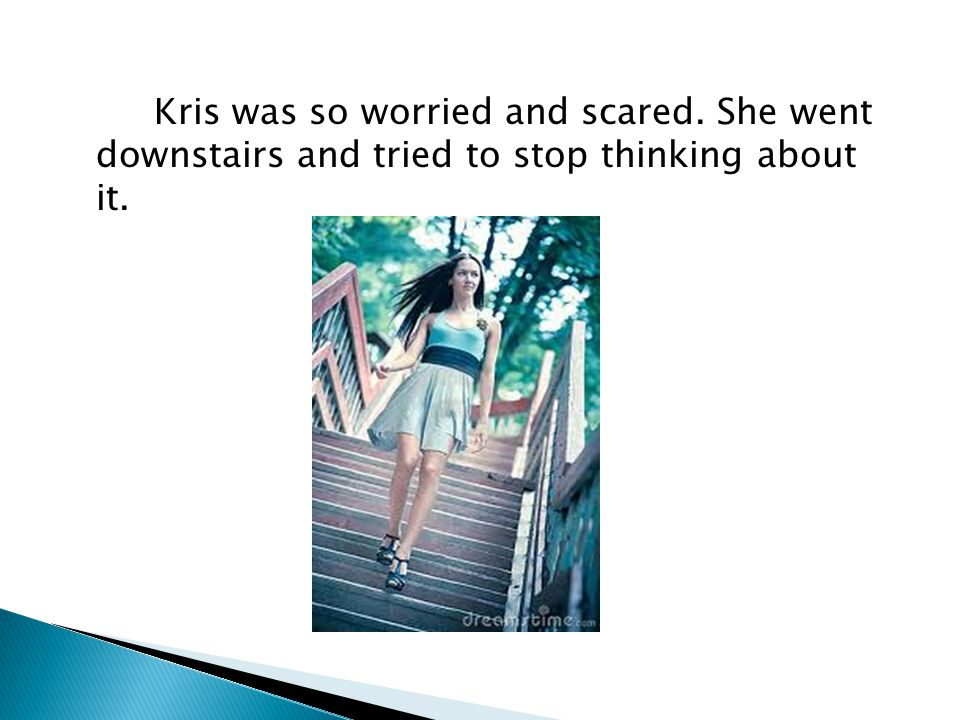 Kris was so worried and scared. She went downstairs and tried to stop thinking about it.