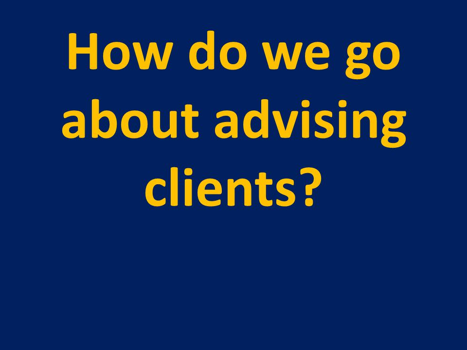 How do we go about advising clients?