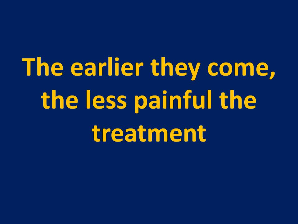 The earlier they come, the less painful the treatment
