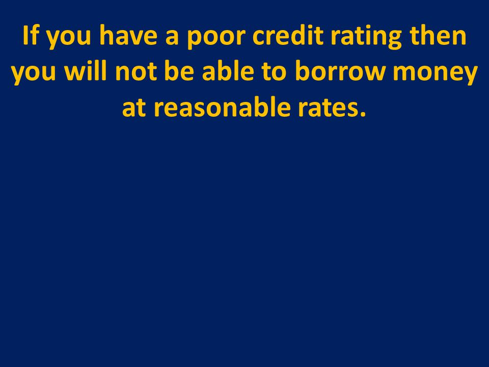 If you have a poor credit rating then you will not be able to borrow money at reasonable rates.