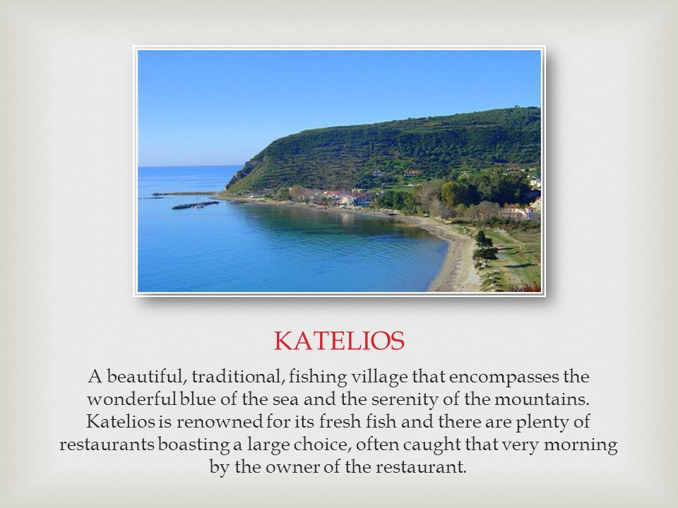 KATELIOS A beautiful, traditional, fishing village that encompasses the wonderful blue of the sea and the serenity of the mountains. Katelios is renow