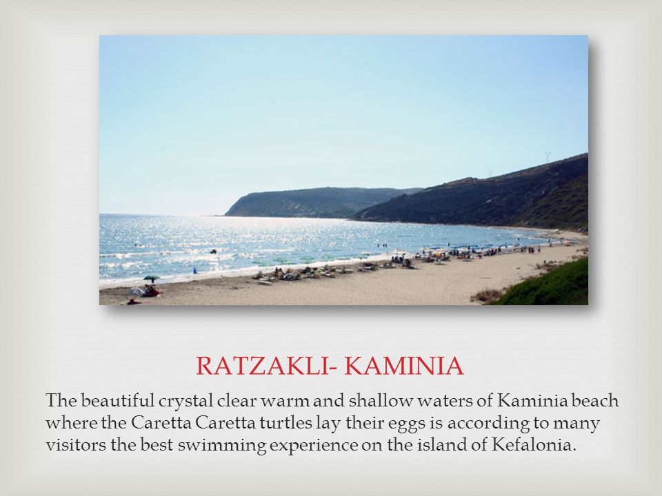 The beautiful crystal clear warm and shallow waters of Kaminia beach where the Caretta Caretta turtles lay their eggs is according to many visitors the best swimming experience on the island of Kefalonia.