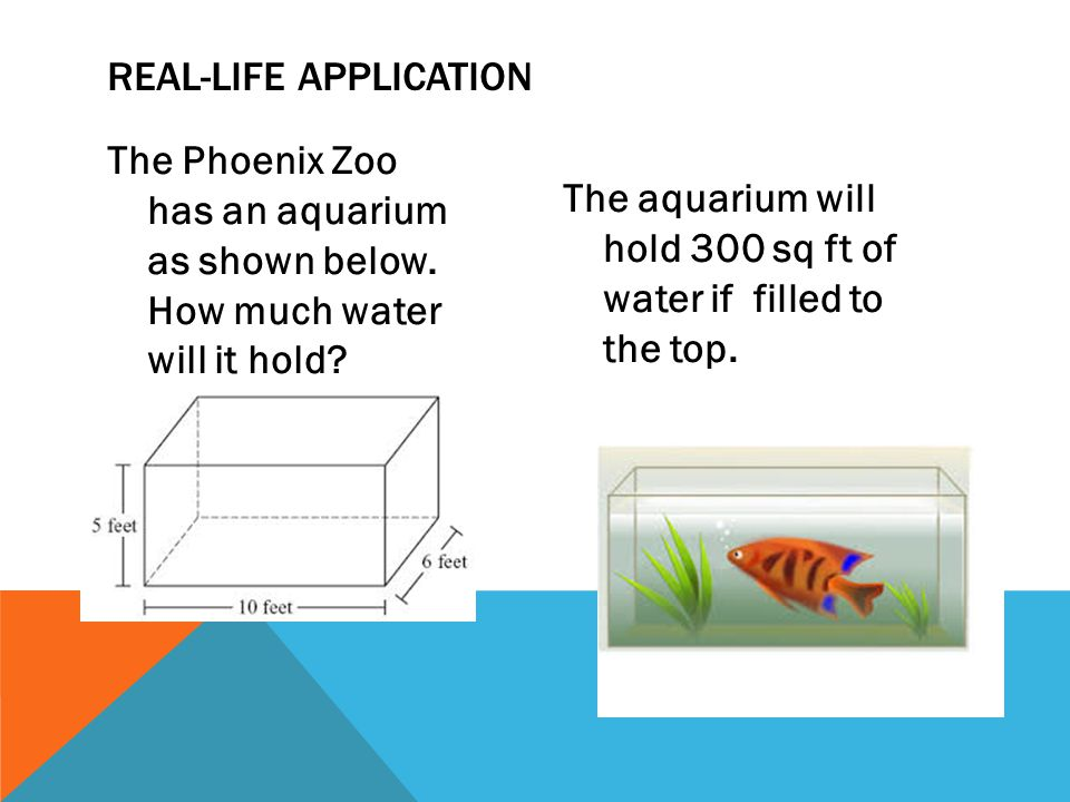 The Phoenix Zoo has an aquarium as shown below. How much water will it hold? The aquarium will hold 300 sq ft of water if filled to the top. REAL-LIFE
