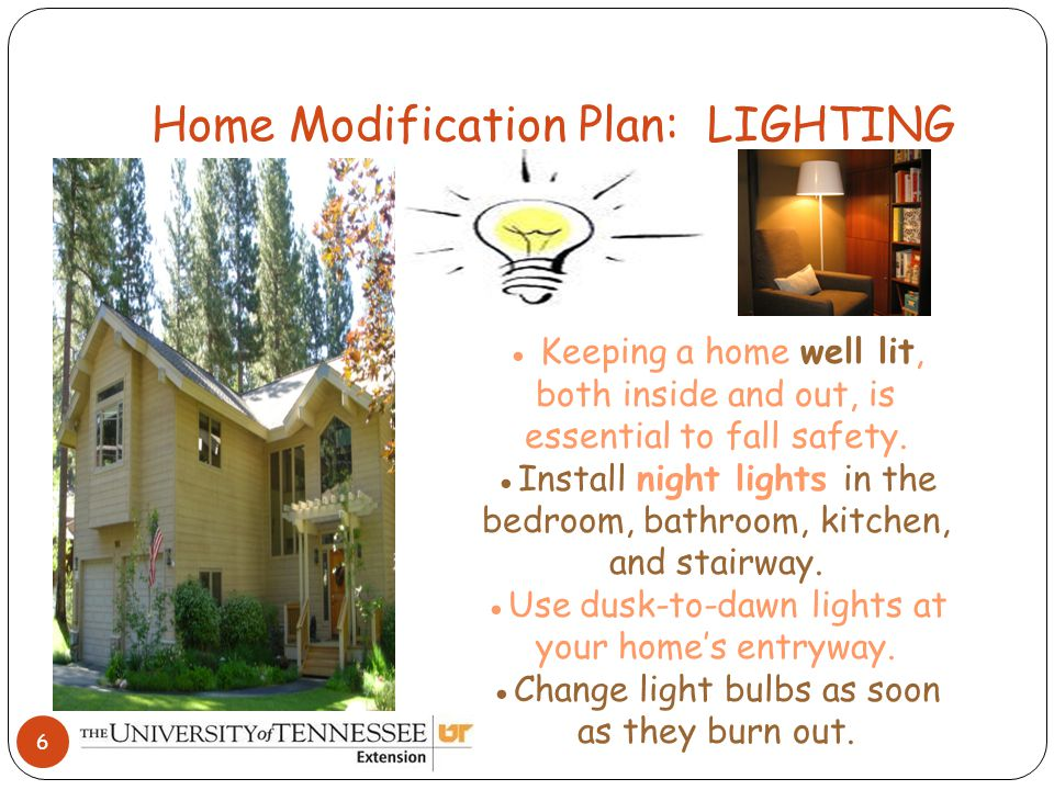 Home Modification Plan: LIGHTING 6 ● Keeping a home well lit, both inside and out, is essential to fall safety.