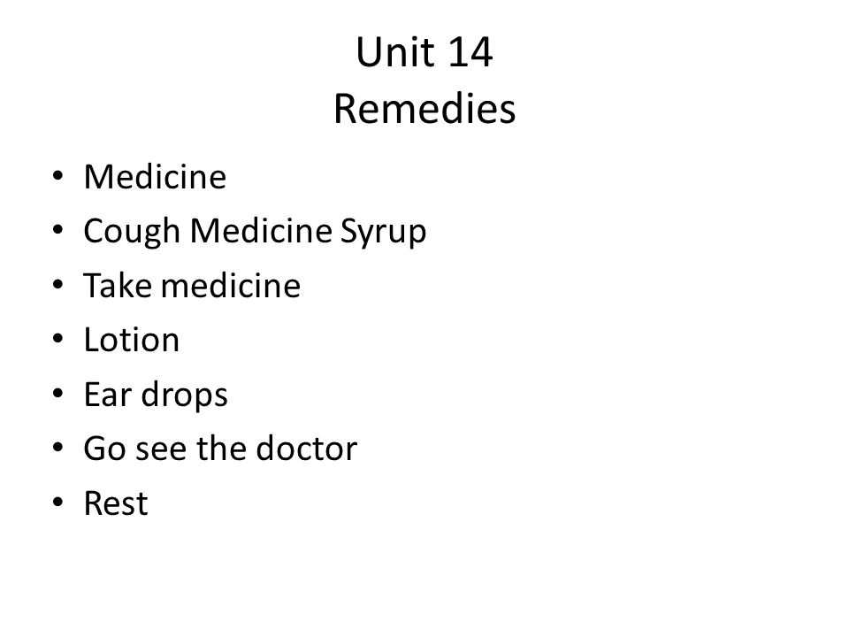 Unit 14 Remedies Medicine Cough Medicine Syrup Take medicine Lotion Ear drops Go see the doctor Rest