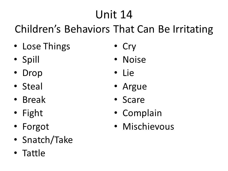 Unit 14 Children's Behaviors That Can Be Irritating Lose Things Spill Drop Steal Break Fight Forgot Snatch/Take Tattle Cry Noise Lie Argue Scare Compl