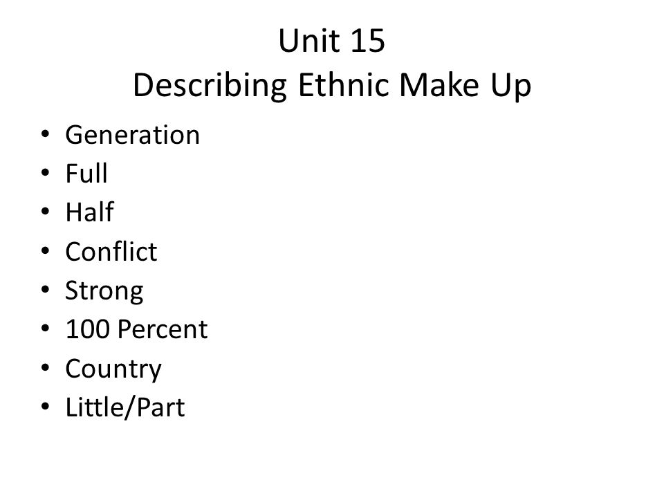 Unit 15 Describing Ethnic Make Up Generation Full Half Conflict Strong 100 Percent Country Little/Part