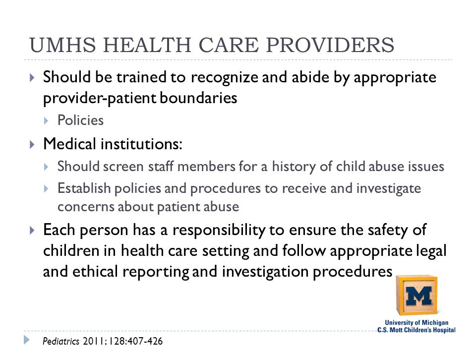 UMHS HEALTH CARE PROVIDERS  Should be trained to recognize and abide by appropriate provider-patient boundaries  Policies  Medical institutions:  Should screen staff members for a history of child abuse issues  Establish policies and procedures to receive and investigate concerns about patient abuse  Each person has a responsibility to ensure the safety of children in health care setting and follow appropriate legal and ethical reporting and investigation procedures Pediatrics 2011; 128:407-426