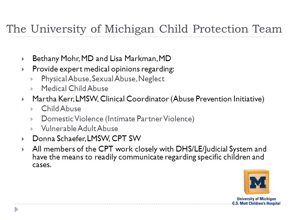 The University of Michigan Child Protection Team  Bethany Mohr, MD and Lisa Markman, MD  Provide expert medical opinions regarding:  Physical Abuse, Sexual Abuse, Neglect  Medical Child Abuse  Martha Kerr, LMSW, Clinical Coordinator (Abuse Prevention Initiative)  Child Abuse  Domestic Violence (Intimate Partner Violence)  Vulnerable Adult Abuse  Donna Schaefer, LMSW, CPT SW  All members of the CPT work closely with DHS/LE/Judicial System and have the means to readily communicate regarding specific children and cases.
