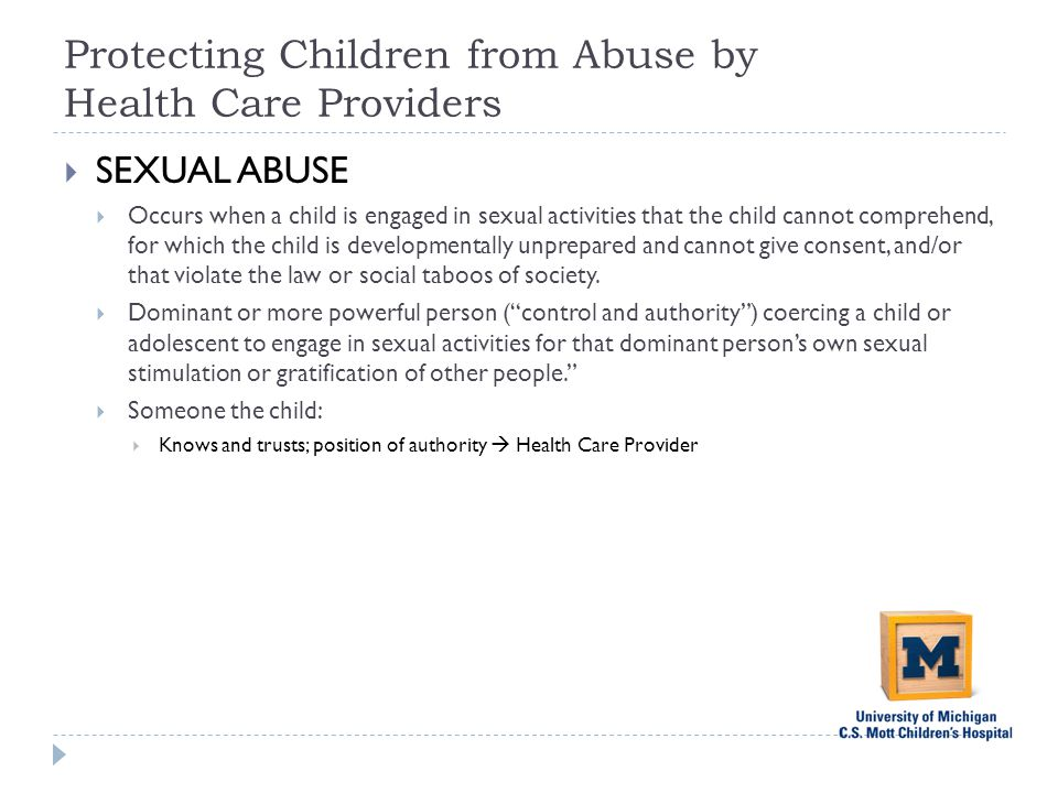 Protecting Children from Abuse by Health Care Providers  SEXUAL ABUSE  Occurs when a child is engaged in sexual activities that the child cannot comprehend, for which the child is developmentally unprepared and cannot give consent, and/or that violate the law or social taboos of society.