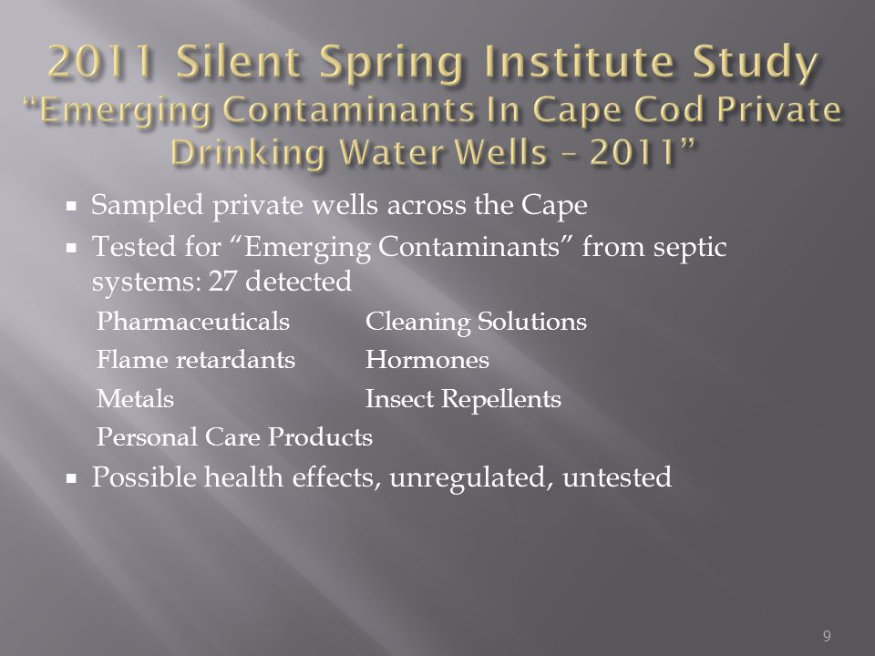  Sampled private wells across the Cape  Tested for Emerging Contaminants from septic systems: 27 detected Pharmaceuticals Cleaning Solutions Flame retardants Hormones Metals Insect Repellents Personal Care Products  Possible health effects, unregulated, untested 9