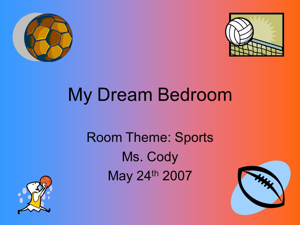 My Dream Bedroom Room Theme: Sports Ms. Cody May 24 th 2007