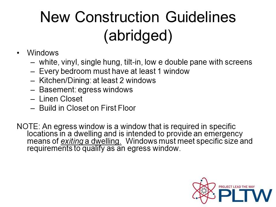 New Construction Guidelines (abridged) Windows –white, vinyl, single hung, tilt-in, low e double pane with screens –Every bedroom must have at least 1