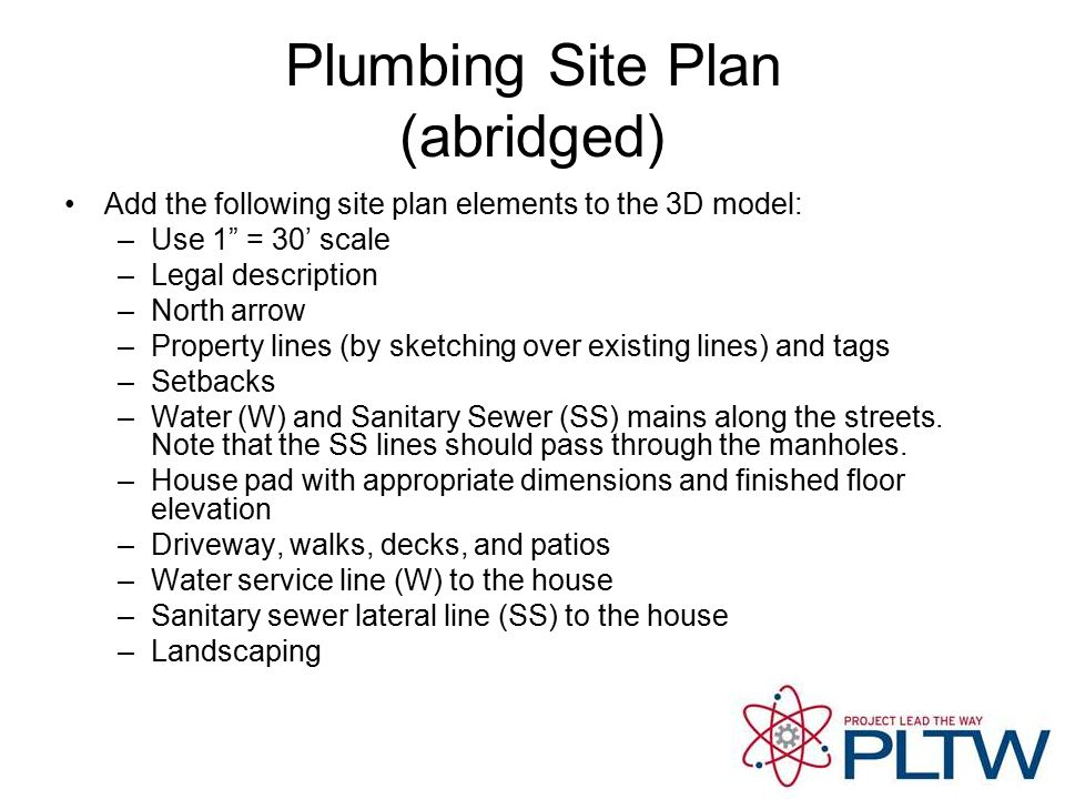 Plumbing Site Plan (abridged) Add the following site plan elements to the 3D model: –Use 1 = 30' scale –Legal description –North arrow –Property lines (by sketching over existing lines) and tags –Setbacks –Water (W) and Sanitary Sewer (SS) mains along the streets.