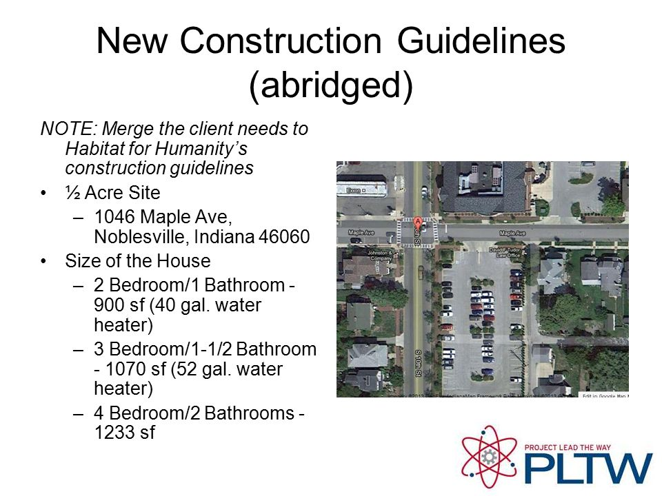 New Construction Guidelines (abridged) NOTE: Merge the client needs to Habitat for Humanity's construction guidelines ½ Acre Site –1046 Maple Ave, Noblesville, Indiana 46060 Size of the House –2 Bedroom/1 Bathroom - 900 sf (40 gal.