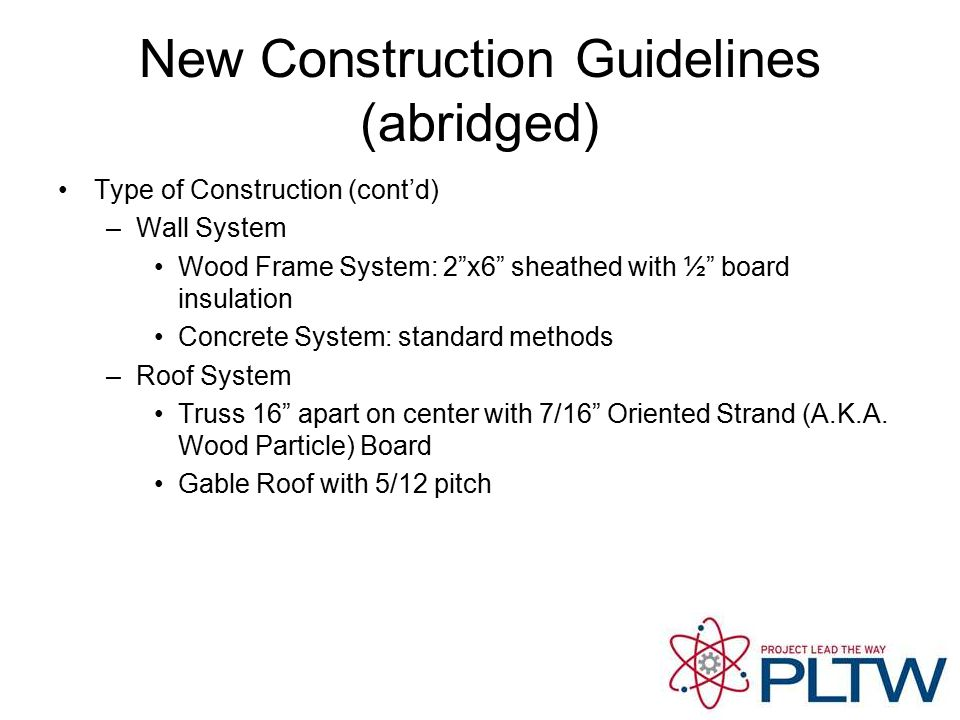 New Construction Guidelines (abridged) Type of Construction (cont'd) –Wall System Wood Frame System: 2 x6 sheathed with ½ board insulation Concrete System: standard methods –Roof System Truss 16 apart on center with 7/16 Oriented Strand (A.K.A.