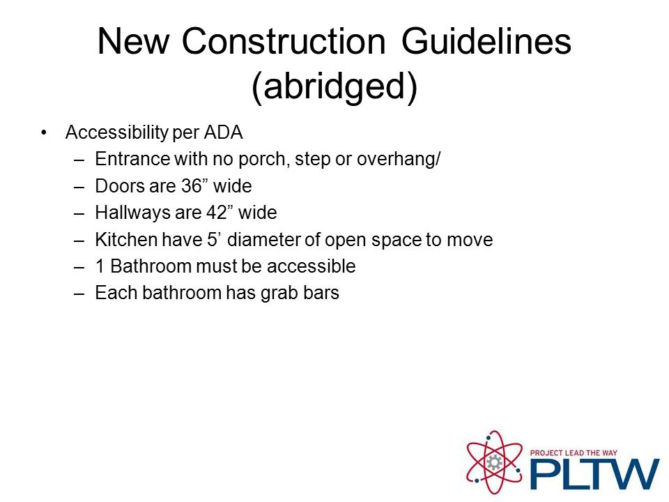 New Construction Guidelines (abridged) Accessibility per ADA –Entrance with no porch, step or overhang/ –Doors are 36 wide –Hallways are 42 wide –Kitchen have 5' diameter of open space to move –1 Bathroom must be accessible –Each bathroom has grab bars