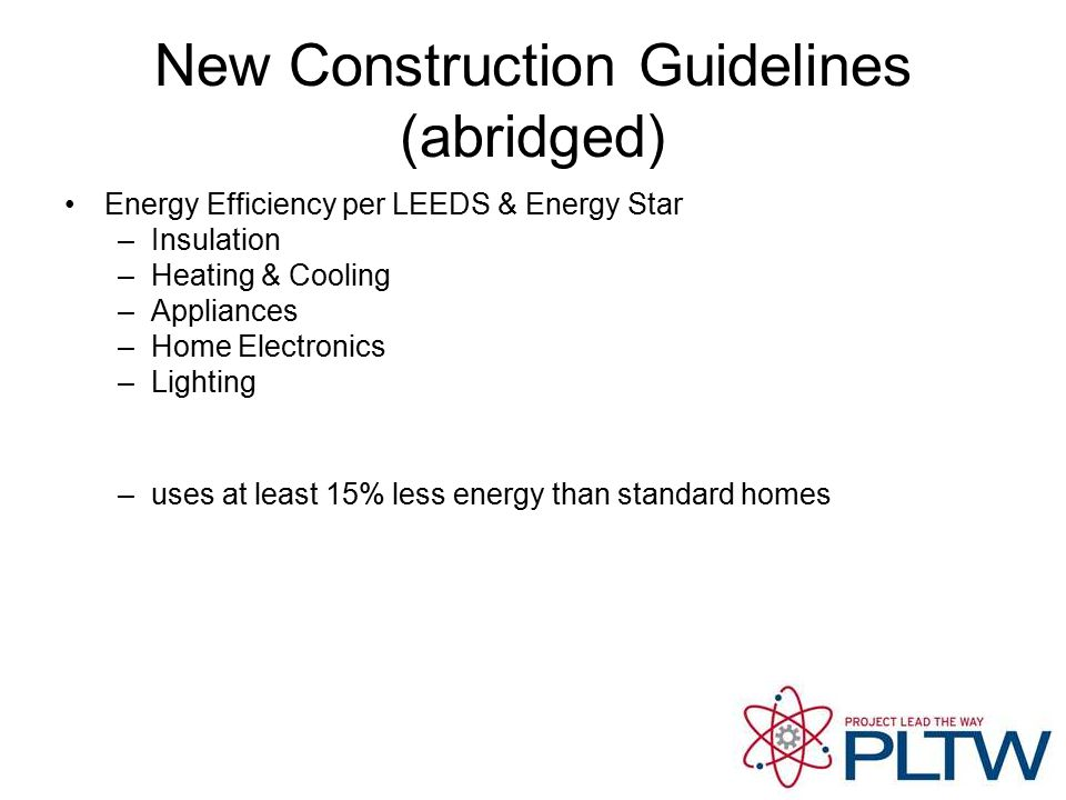 New Construction Guidelines (abridged) Energy Efficiency per LEEDS & Energy Star –Insulation –Heating & Cooling –Appliances –Home Electronics –Lighting –uses at least 15% less energy than standard homes