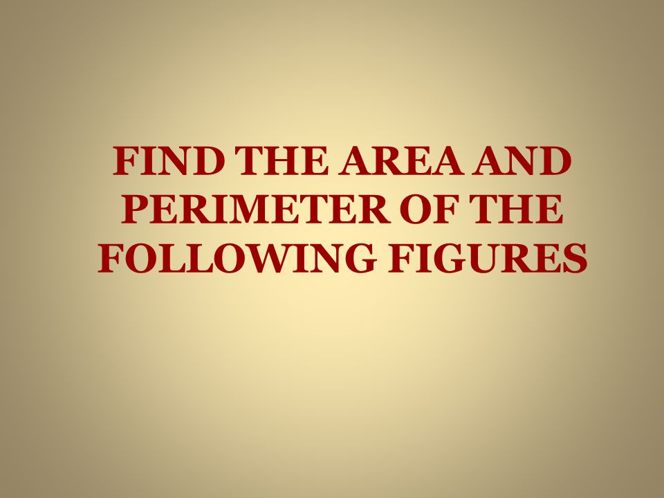 FIND THE AREA AND PERIMETER OF THE FOLLOWING FIGURES